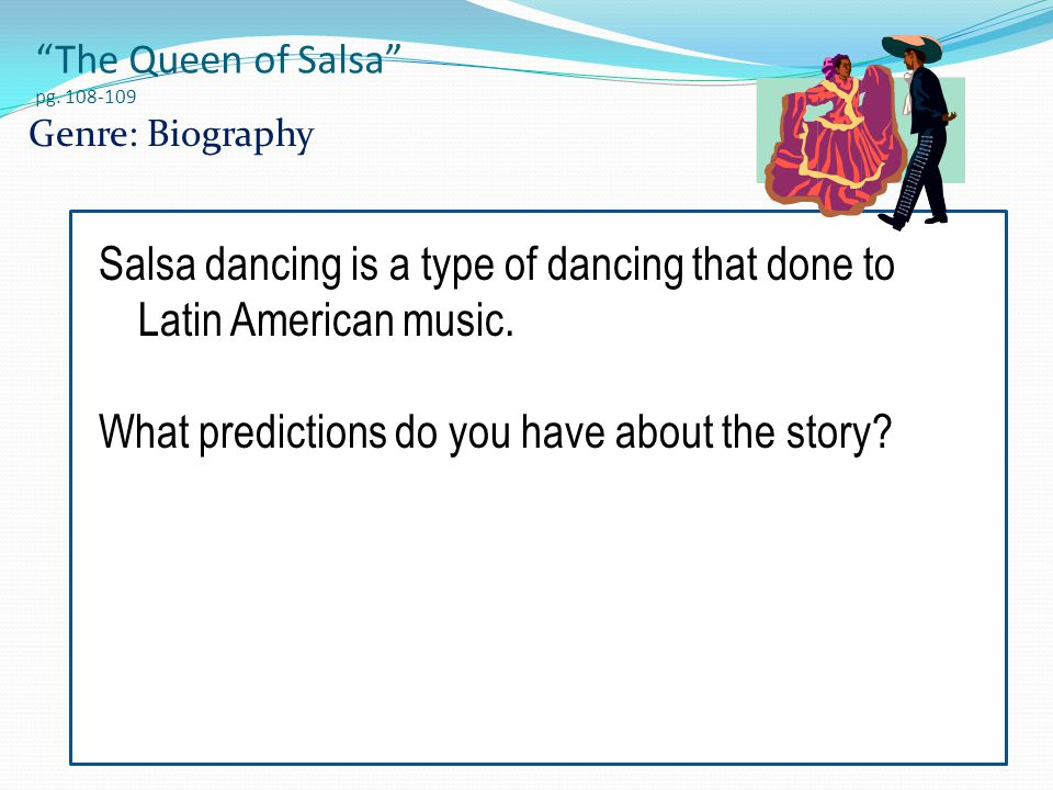 """The Queen of Salsa"" pg. 108-109 Genre: Biography Salsa dancing is a type of dancing that done to Latin American music. What predictions do you have a"