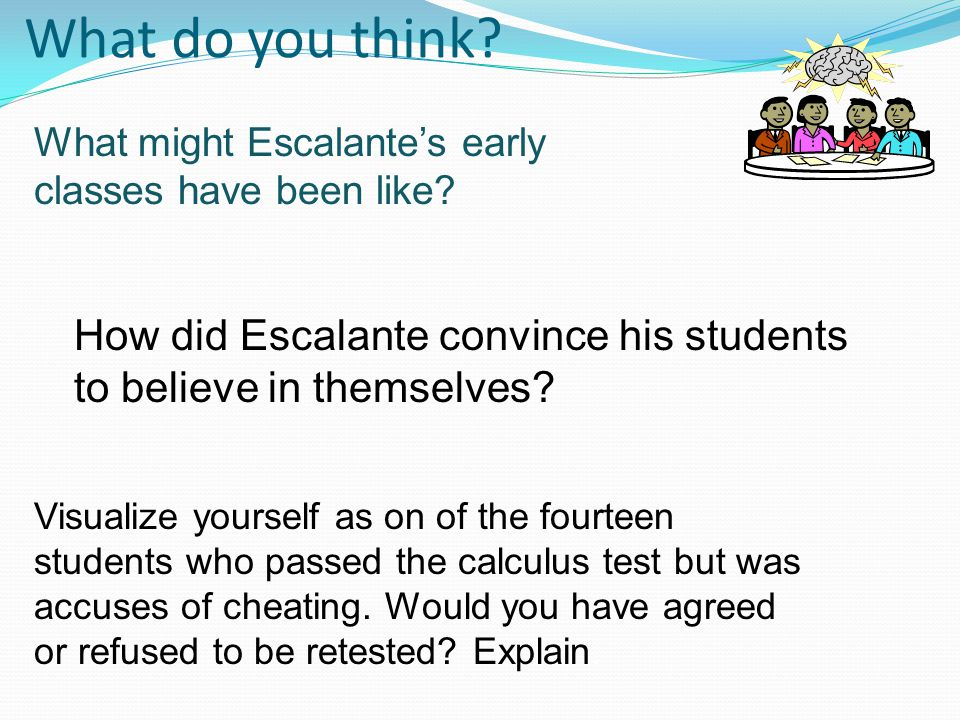What do you think? What might Escalante's early classes have been like? How did Escalante convince his students to believe in themselves? Visualize yo