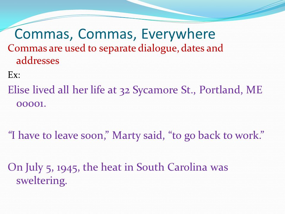 Commas, Commas, Everywhere Commas are used to separate dialogue, dates and addresses Ex: Elise lived all her life at 32 Sycamore St., Portland, ME 000