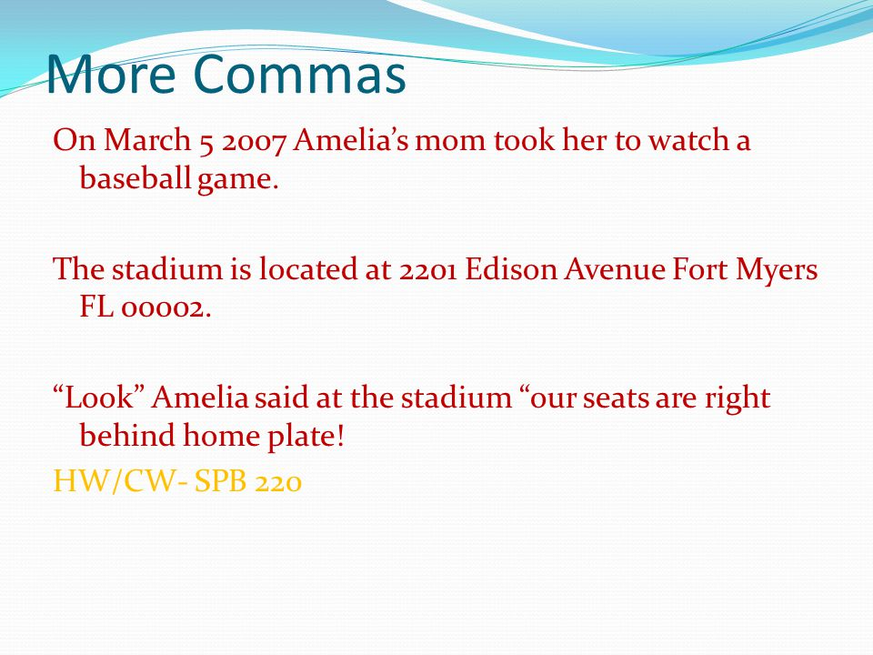 "More Commas On March 5 2007 Amelia's mom took her to watch a baseball game. The stadium is located at 2201 Edison Avenue Fort Myers FL 00002. ""Look"" A"
