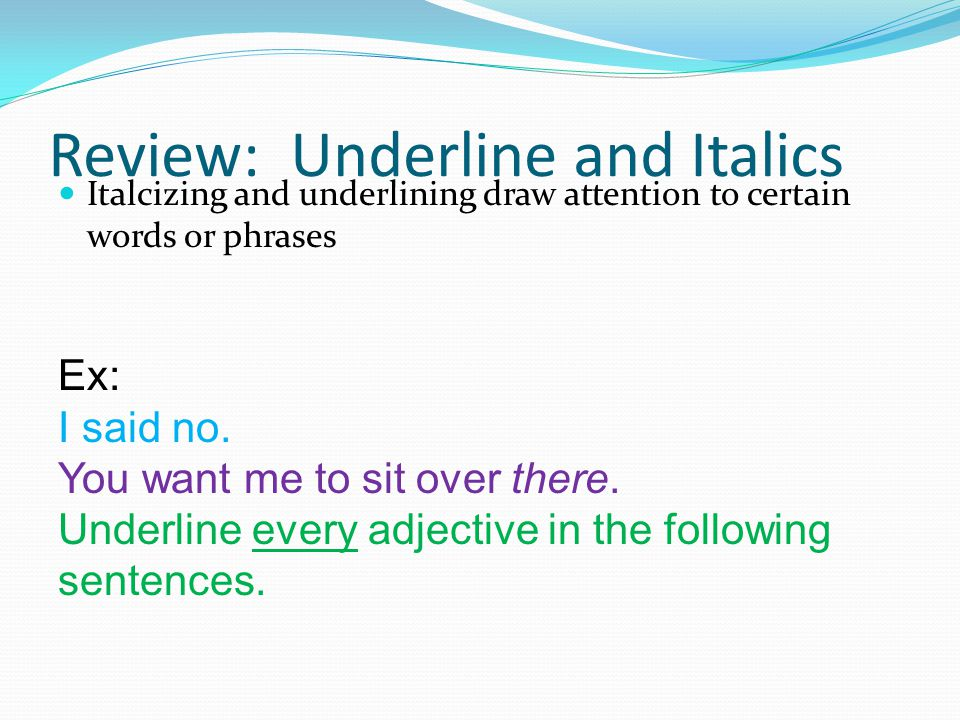 Review: Underline and Italics Italcizing and underlining draw attention to certain words or phrases Ex: I said no. You want me to sit over there. Unde