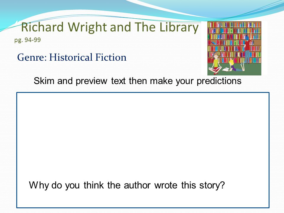 """ Richard Wright and The Library Card"" pg. 94-99 Genre: Historical Fiction Why do you think the author wrote this story? Skim and preview text then ma"