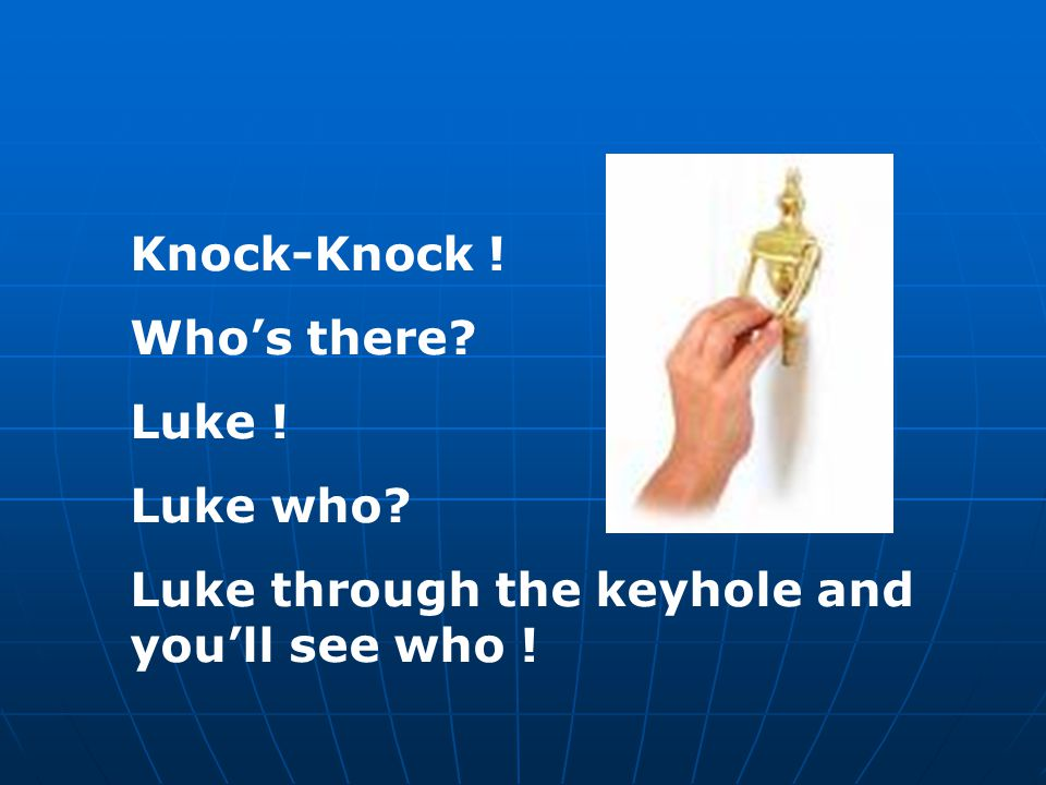 Knock-Knock ! Who's there Luke ! Luke who Luke through the keyhole and you'll see who !