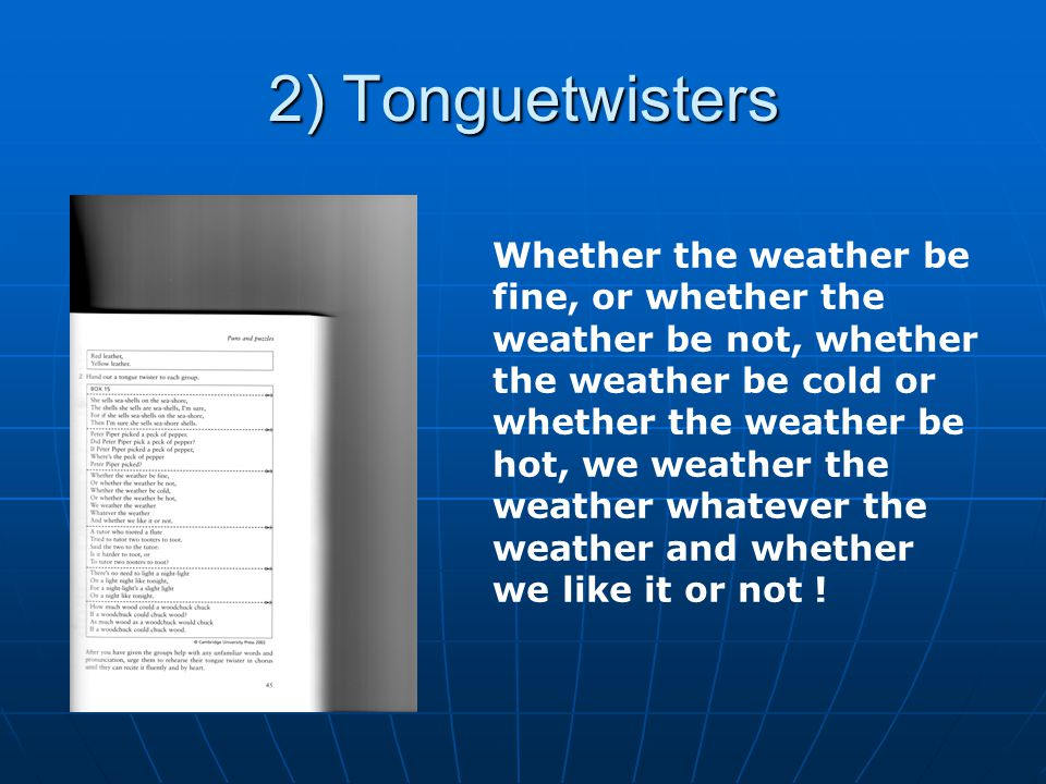 2) Tonguetwisters Whether the weather be fine, or whether the weather be not, whether the weather be cold or whether the weather be hot, we weather the weather whatever the weather and whether we like it or not !