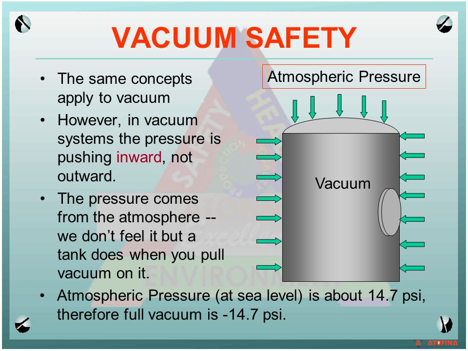 VACUUM SAFETY The same concepts apply to vacuum However, in vacuum systems the pressure is pushing inward, not outward. The pressure comes from the at