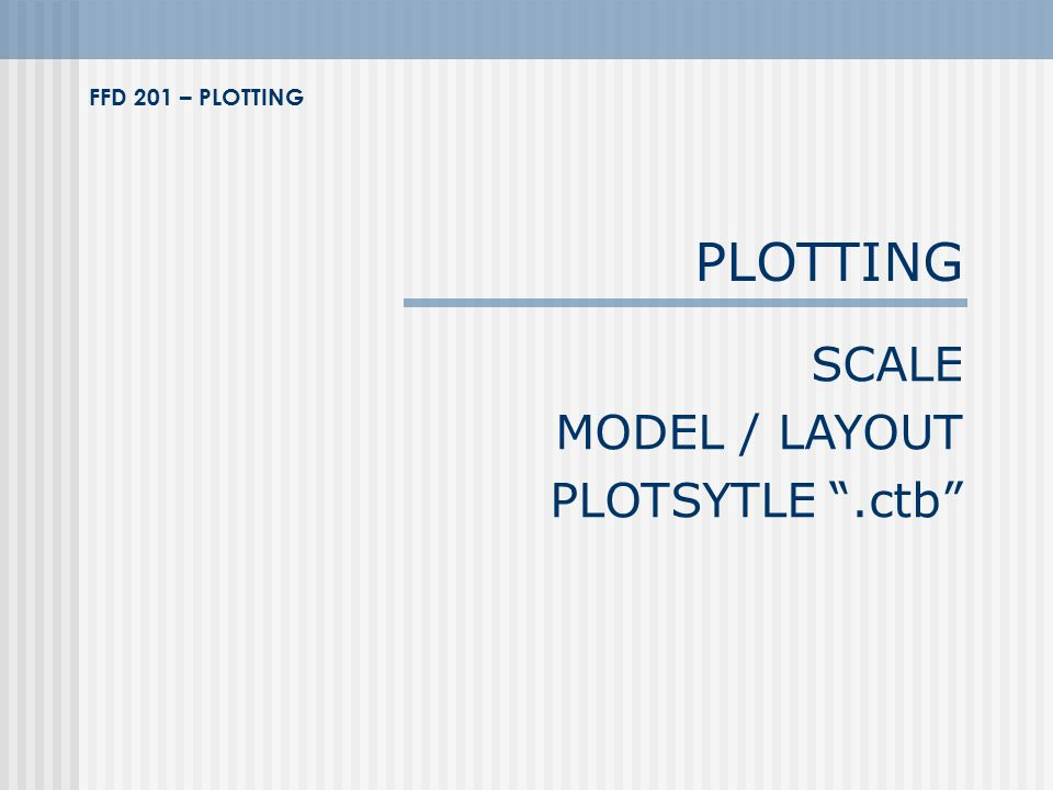 "PLOTTING SCALE MODEL / LAYOUT PLOTSYTLE "".ctb"" FFD 201 – PLOTTING"