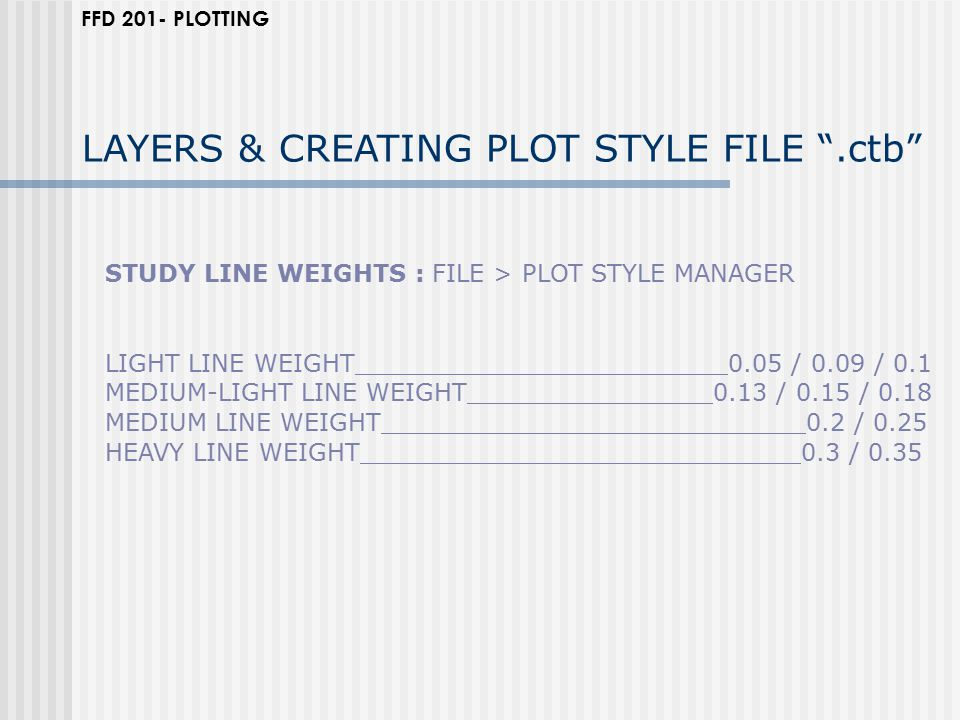 STUDY LINE WEIGHTS : FILE > PLOT STYLE MANAGER LIGHT LINE WEIGHT 0.05 / 0.09 / 0.1 MEDIUM-LIGHT LINE WEIGHT 0.13 / 0.15 / 0.18 MEDIUM LINE WEIGHT 0.2