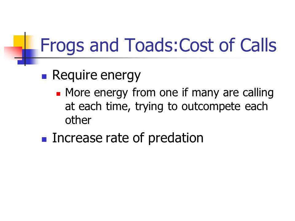 Frogs and Toads:Cost of Calls Require energy More energy from one if many are calling at each time, trying to outcompete each other Increase rate of predation