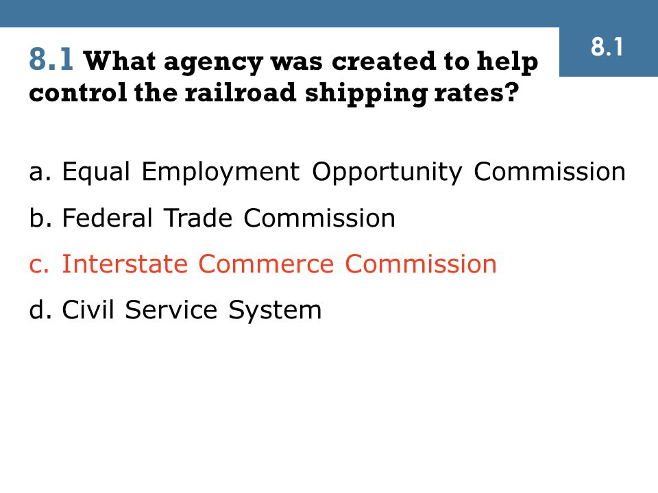 a.Equal Employment Opportunity Commission b.Federal Trade Commission c.Interstate Commerce Commission d.Civil Service System 8.1 What agency was created to help control the railroad shipping rates.