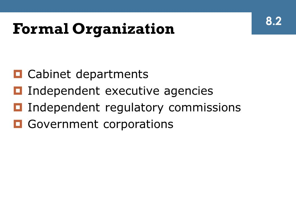 Formal Organization  Cabinet departments  Independent executive agencies  Independent regulatory commissions  Government corporations 8.2