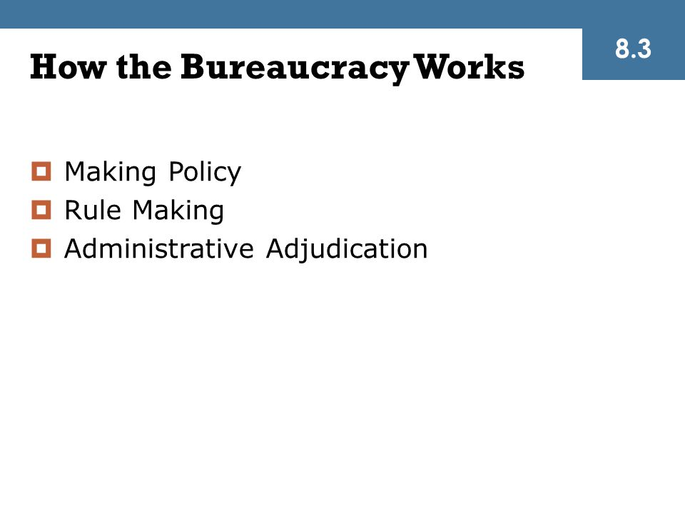 How the Bureaucracy Works  Making Policy  Rule Making  Administrative Adjudication 8.3