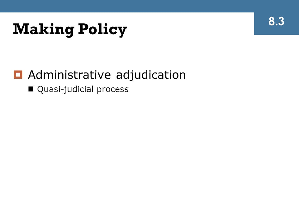 Making Policy  Administrative adjudication Quasi-judicial process 8.3