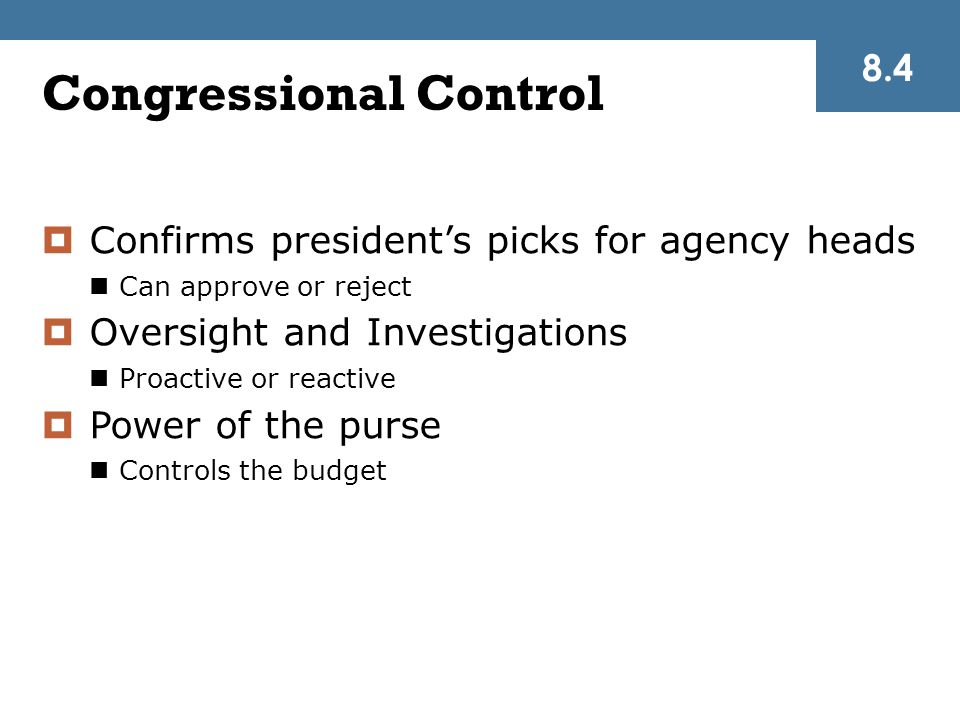 Congressional Control  Confirms president's picks for agency heads Can approve or reject  Oversight and Investigations Proactive or reactive  Power of the purse Controls the budget 8.4