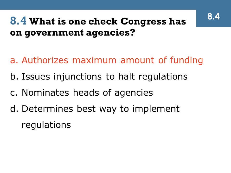 a.Authorizes maximum amount of funding b.Issues injunctions to halt regulations c.Nominates heads of agencies d.Determines best way to implement regulations 8.4 8.4 What is one check Congress has on government agencies?