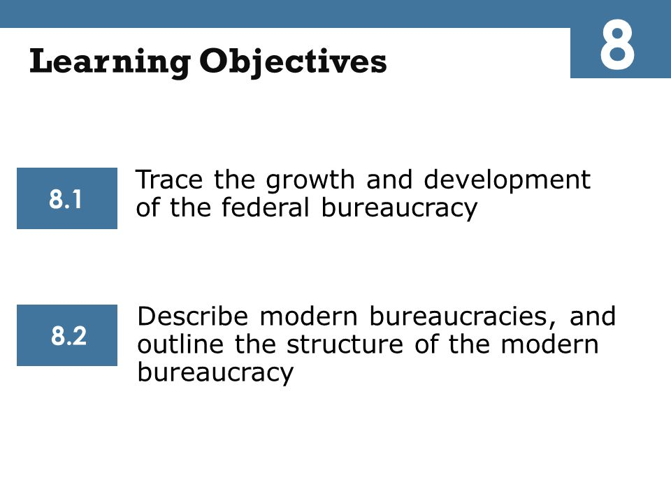 Trace the growth and development of the federal bureaucracy Describe modern bureaucracies, and outline the structure of the modern bureaucracy 8.1 8.2 Learning Objectives 8