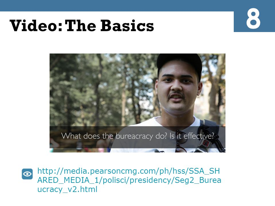 Video: The Basics http://media.pearsoncmg.com/ph/hss/SSA_SH ARED_MEDIA_1/polisci/presidency/Seg2_Burea ucracy_v2.html 8