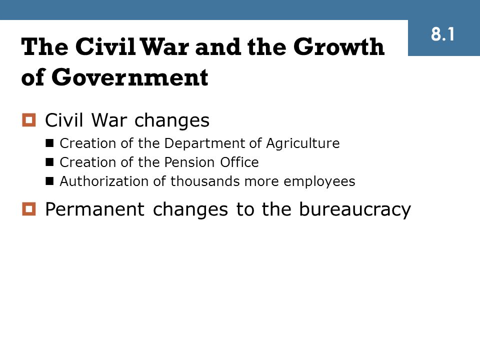 The Civil War and the Growth of Government  Civil War changes Creation of the Department of Agriculture Creation of the Pension Office Authorization of thousands more employees  Permanent changes to the bureaucracy 8.1