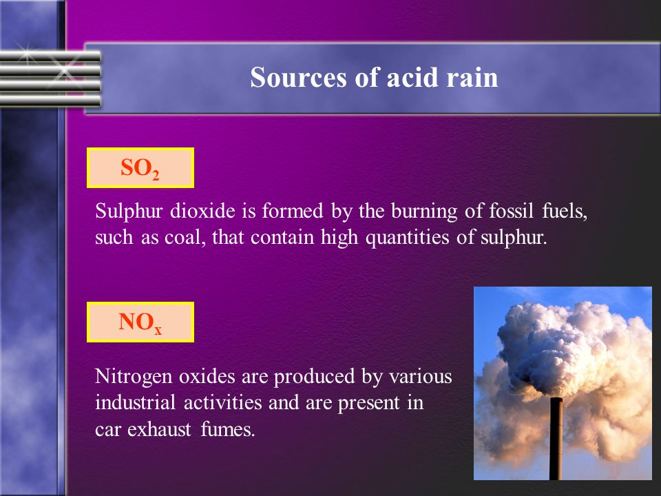 Sources of acid rain SO 2 Sulphur dioxide is formed by the burning of fossil fuels, such as coal, that contain high quantities of sulphur. NO x Nitrog