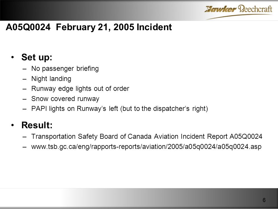 A05Q0024 February 21, 2005 Incident Set up: –No passenger briefing –Night landing –Runway edge lights out of order –Snow covered runway –PAPI lights o