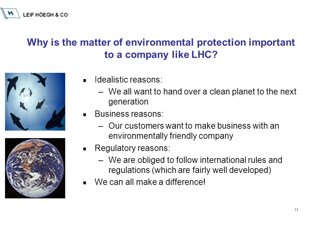 LEIF HÖEGH & CO 21 Why is the matter of environmental protection important to a company like LHC?  Idealistic reasons: –We all want to hand over a cl