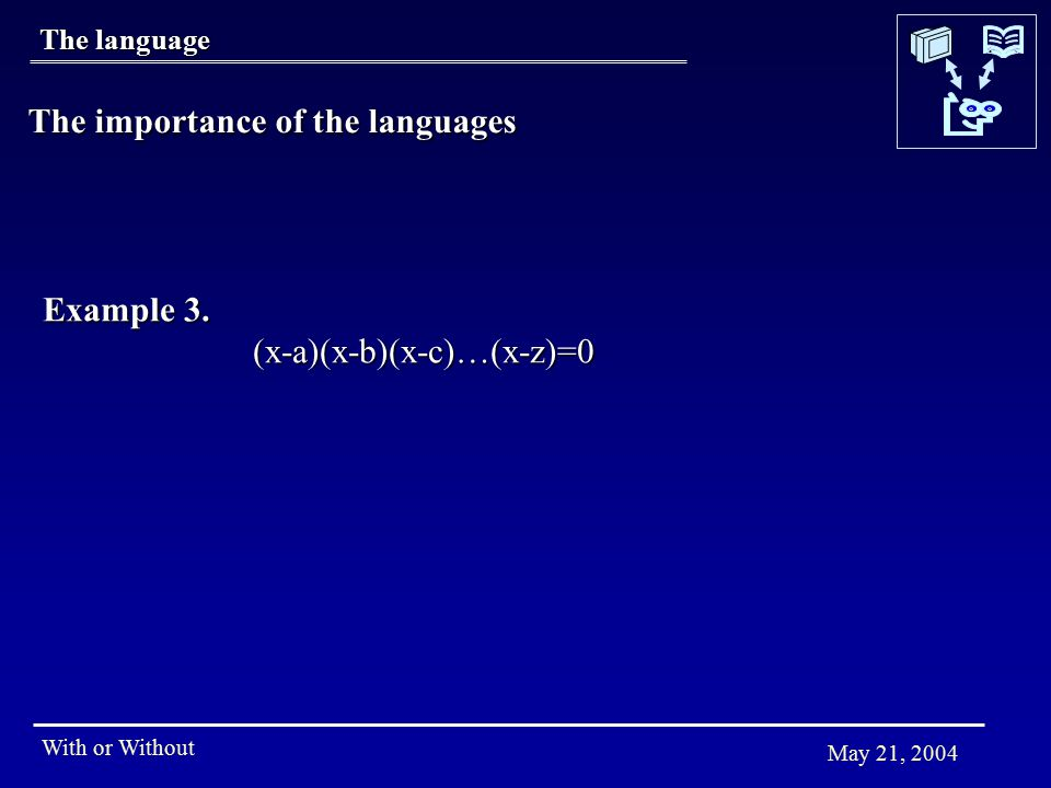With or Without May 21, 2004 The language The importance of the languages Example 3. (x-a)(x-b)(x-c)…(x-z)=0
