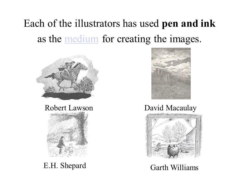 Each of the illustrators has used pen and ink as the medium for creating the images.medium Robert LawsonDavid Macaulay Garth Williams E.H. Shepard