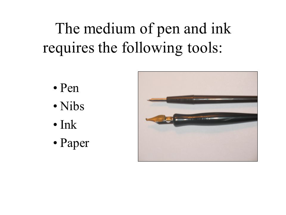The medium of pen and ink requires the following tools: Pen Nibs Ink Paper
