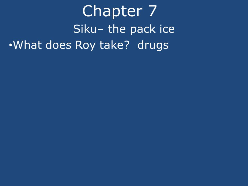Chapter 7 Siku– the pack ice What does Roy take drugs