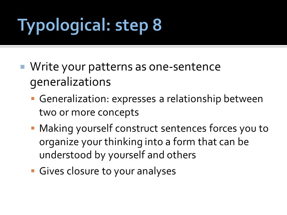  Write your patterns as one-sentence generalizations  Generalization: expresses a relationship between two or more concepts  Making yourself construct sentences forces you to organize your thinking into a form that can be understood by yourself and others  Gives closure to your analyses