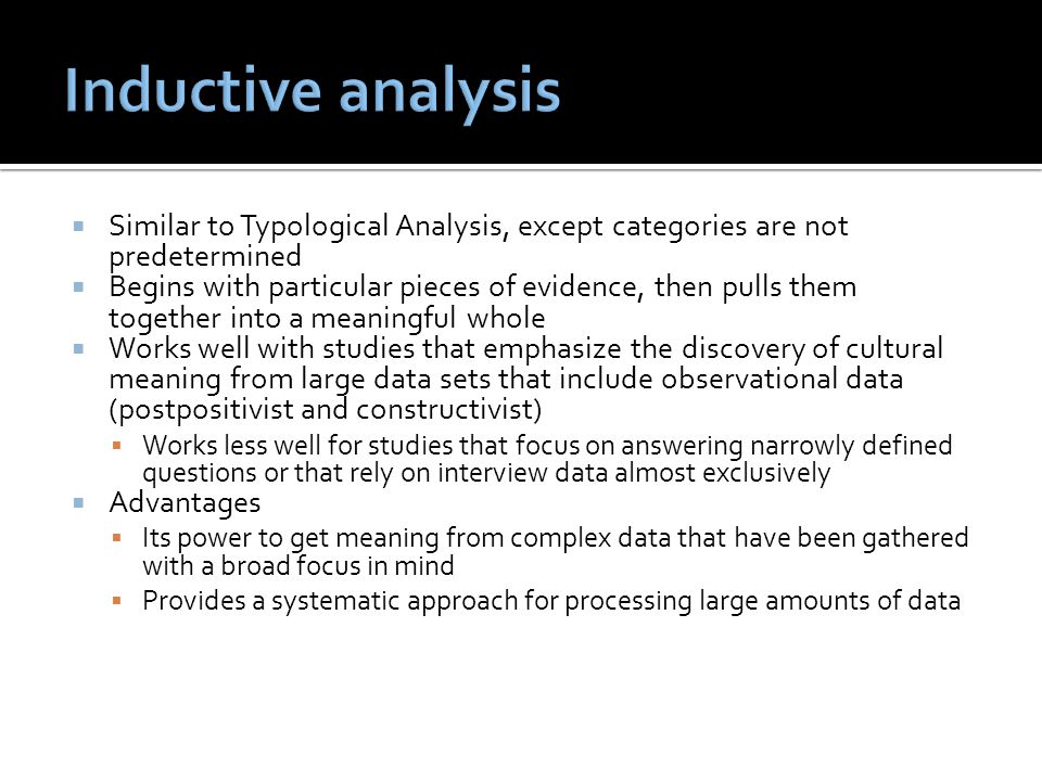  Similar to Typological Analysis, except categories are not predetermined  Begins with particular pieces of evidence, then pulls them together into a meaningful whole  Works well with studies that emphasize the discovery of cultural meaning from large data sets that include observational data (postpositivist and constructivist)  Works less well for studies that focus on answering narrowly defined questions or that rely on interview data almost exclusively  Advantages  Its power to get meaning from complex data that have been gathered with a broad focus in mind  Provides a systematic approach for processing large amounts of data