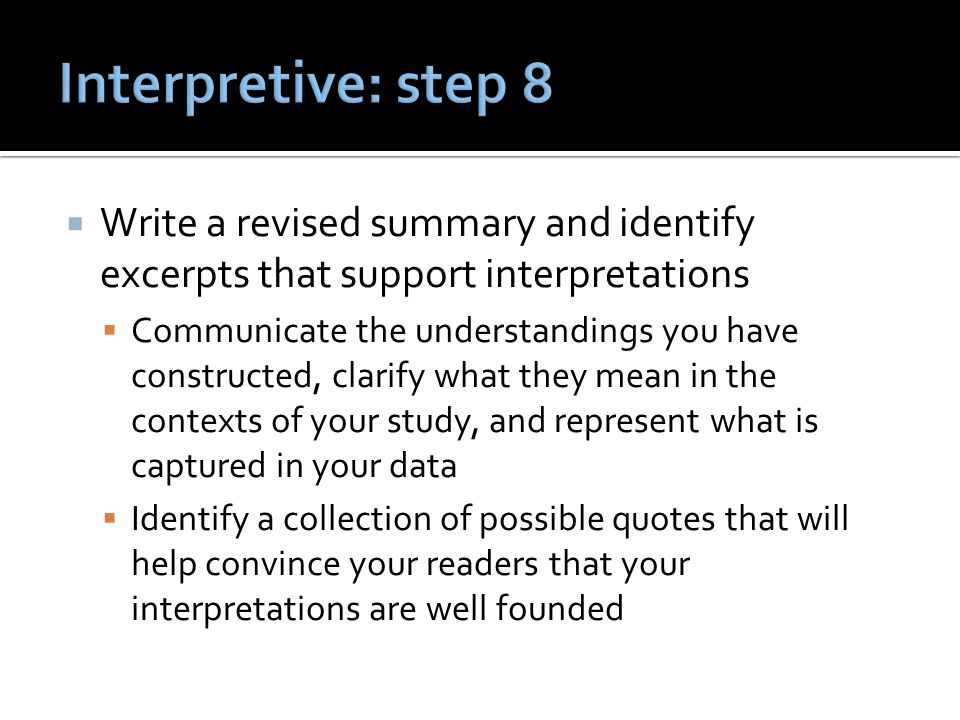  Write a revised summary and identify excerpts that support interpretations  Communicate the understandings you have constructed, clarify what they mean in the contexts of your study, and represent what is captured in your data  Identify a collection of possible quotes that will help convince your readers that your interpretations are well founded
