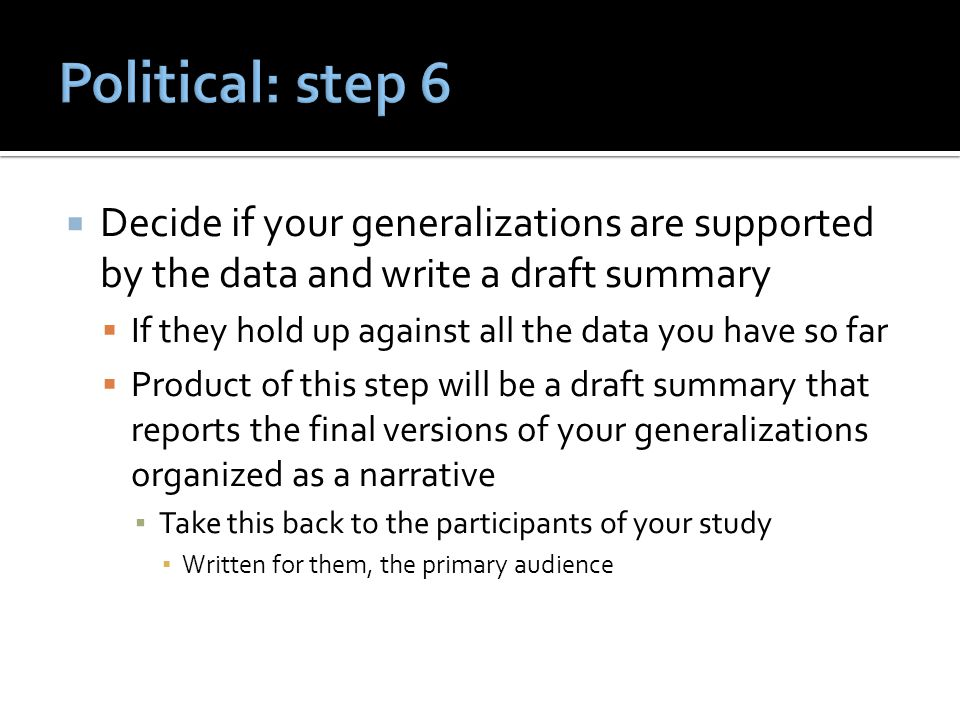  Decide if your generalizations are supported by the data and write a draft summary  If they hold up against all the data you have so far  Product of this step will be a draft summary that reports the final versions of your generalizations organized as a narrative ▪ Take this back to the participants of your study ▪ Written for them, the primary audience