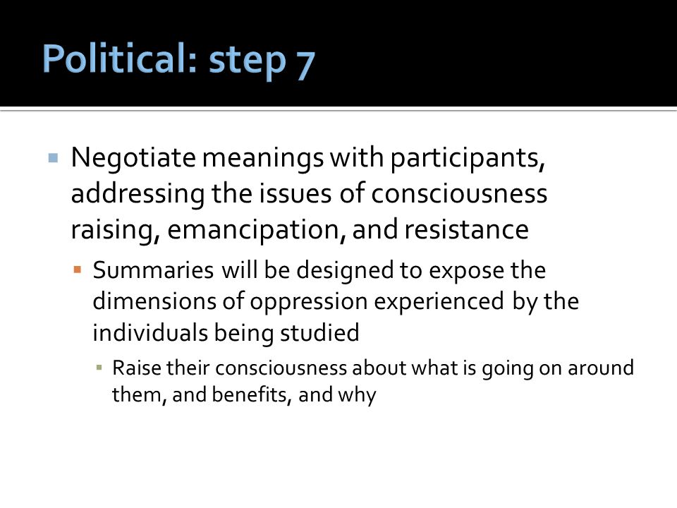  Negotiate meanings with participants, addressing the issues of consciousness raising, emancipation, and resistance  Summaries will be designed to expose the dimensions of oppression experienced by the individuals being studied ▪ Raise their consciousness about what is going on around them, and benefits, and why