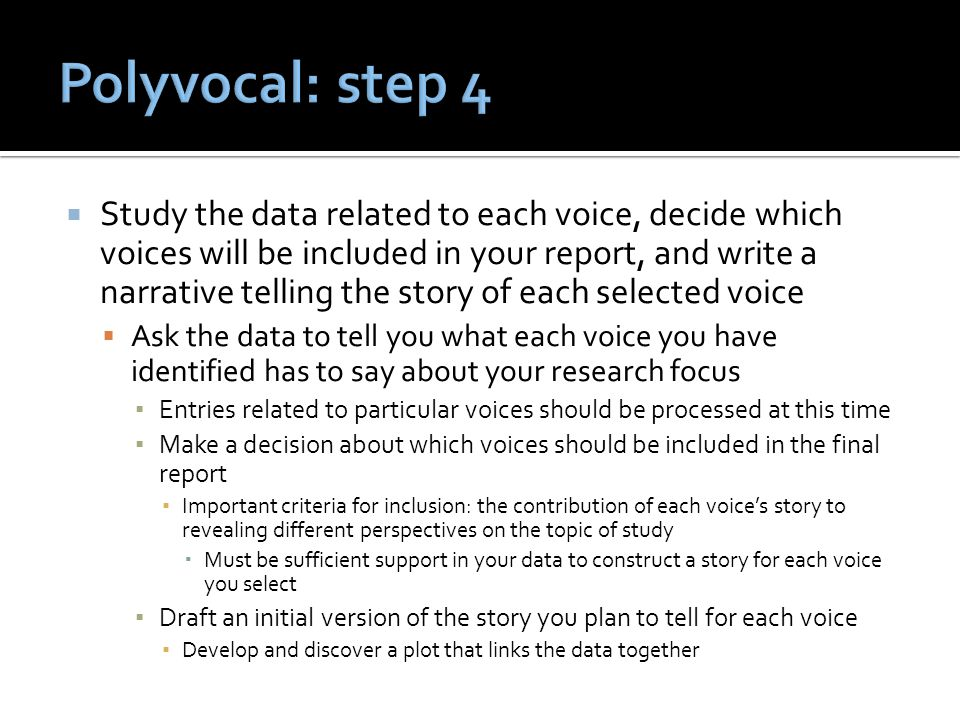  Study the data related to each voice, decide which voices will be included in your report, and write a narrative telling the story of each selected voice  Ask the data to tell you what each voice you have identified has to say about your research focus ▪ Entries related to particular voices should be processed at this time ▪ Make a decision about which voices should be included in the final report ▪ Important criteria for inclusion: the contribution of each voice's story to revealing different perspectives on the topic of study  Must be sufficient support in your data to construct a story for each voice you select ▪ Draft an initial version of the story you plan to tell for each voice ▪ Develop and discover a plot that links the data together