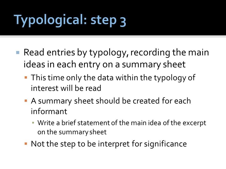  Read entries by typology, recording the main ideas in each entry on a summary sheet  This time only the data within the typology of interest will be read  A summary sheet should be created for each informant ▪ Write a brief statement of the main idea of the excerpt on the summary sheet  Not the step to be interpret for significance