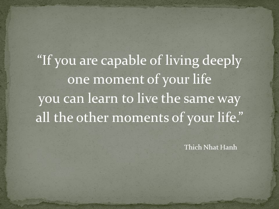 If you are capable of living deeply one moment of your life you can learn to live the same way all the other moments of your life. Thich Nhat Hanh