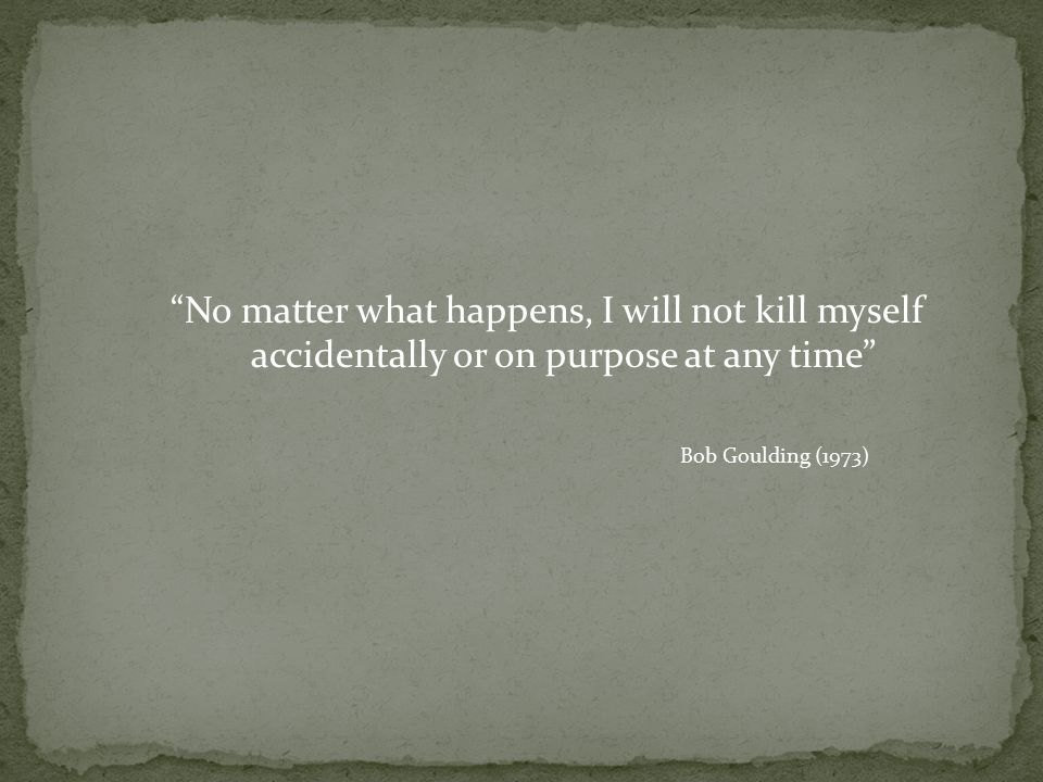 No matter what happens, I will not kill myself accidentally or on purpose at any time Bob Goulding (1973)