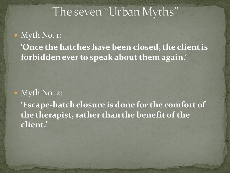 Myth No. 1: 'Once the hatches have been closed, the client is forbidden ever to speak about them again.' Myth No. 2: 'Escape-hatch closure is done for