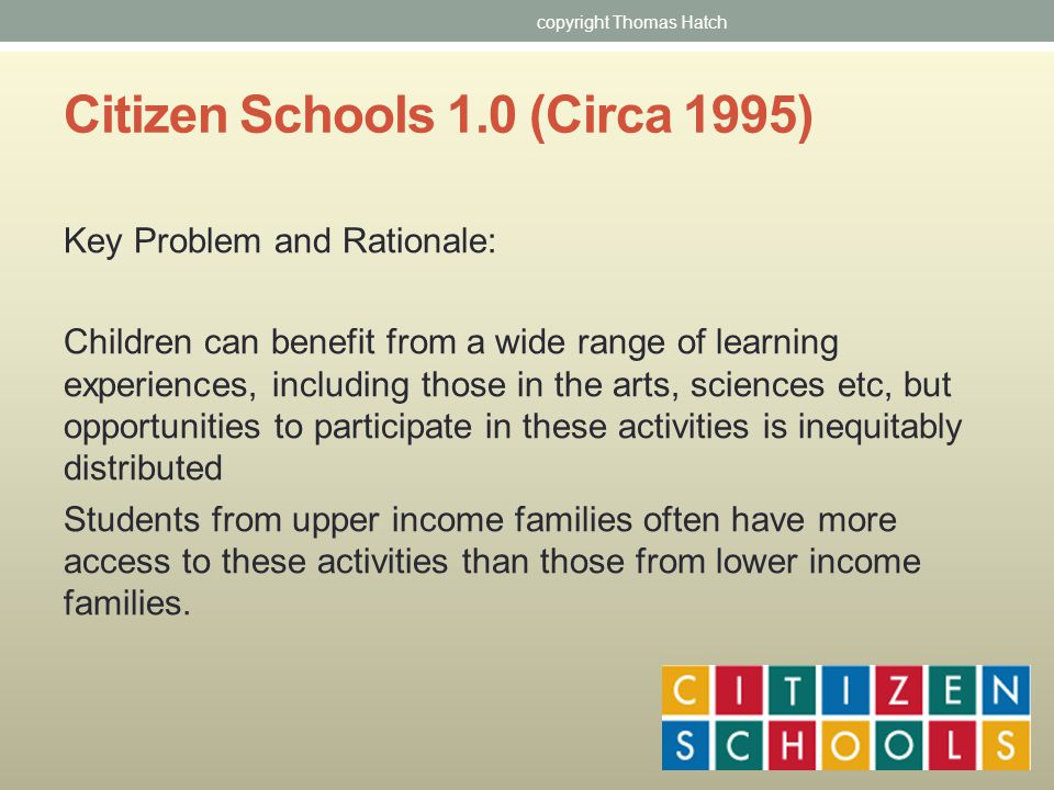 Citizen Schools 1.0 (Circa 1995) Key Problem and Rationale: Children can benefit from a wide range of learning experiences, including those in the arts, sciences etc, but opportunities to participate in these activities is inequitably distributed Students from upper income families often have more access to these activities than those from lower income families.