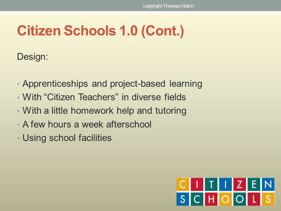 Citizen Schools 1.0 (Cont.) Design: Apprenticeships and project-based learning With Citizen Teachers in diverse fields With a little homework help and tutoring A few hours a week afterschool Using school facilities copyright Thomas Hatch