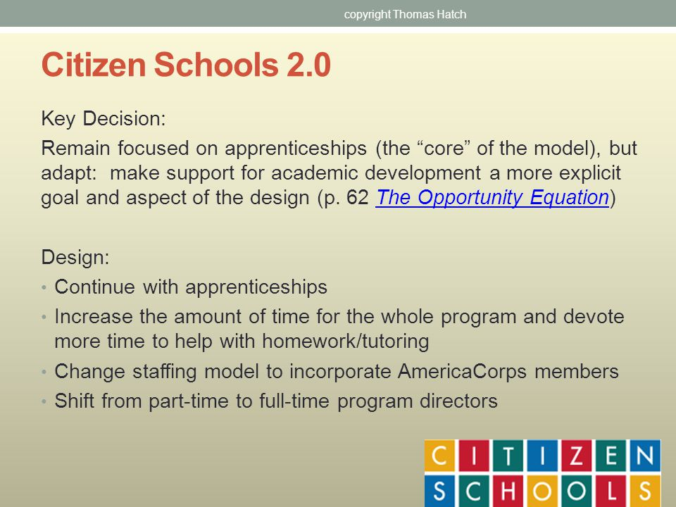 Citizen Schools 2.0 Key Decision: Remain focused on apprenticeships (the core of the model), but adapt: make support for academic development a more explicit goal and aspect of the design (p.