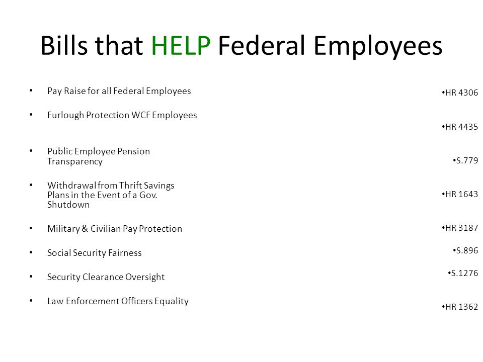 Bills that HELP Federal Employees Pay Raise for all Federal Employees Furlough Protection WCF Employees Public Employee Pension Transparency Withdrawal from Thrift Savings Plans in the Event of a Gov.