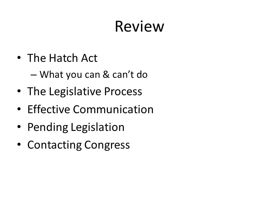 Review The Hatch Act – What you can & can't do The Legislative Process Effective Communication Pending Legislation Contacting Congress