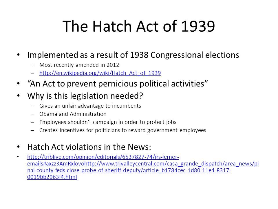 The Hatch Act of 1939 Implemented as a result of 1938 Congressional elections – Most recently amended in 2012 – http://en.wikipedia.org/wiki/Hatch_Act_of_1939 http://en.wikipedia.org/wiki/Hatch_Act_of_1939 An Act to prevent pernicious political activities Why is this legislation needed.