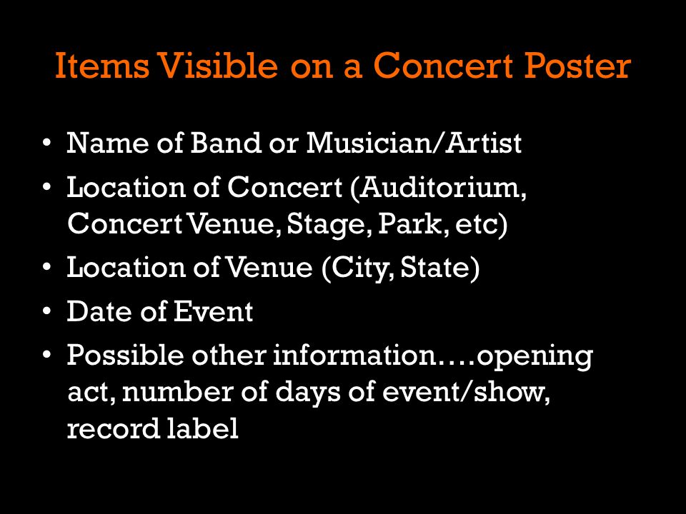Items Visible on a Concert Poster Name of Band or Musician/Artist Location of Concert (Auditorium, Concert Venue, Stage, Park, etc) Location of Venue