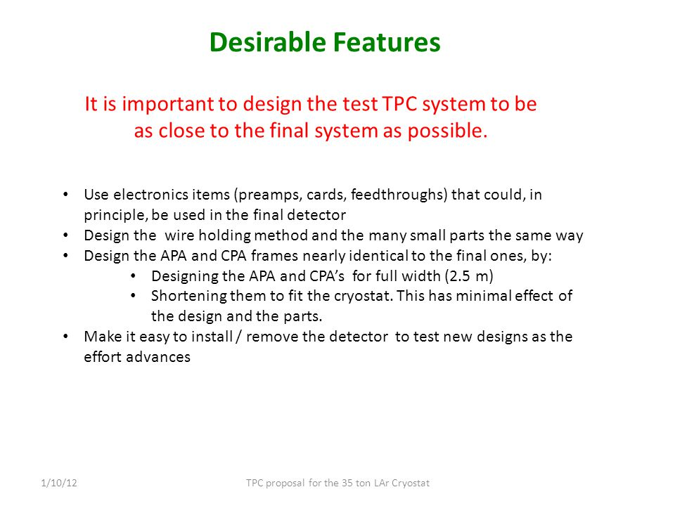 Desirable Features TPC proposal for the 35 ton LAr Cryostat1/10/12 It is important to design the test TPC system to be as close to the final system as