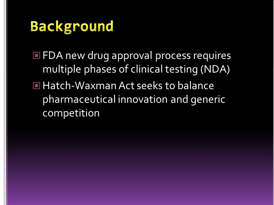FDA new drug approval process requires multiple phases of clinical testing (NDA) Hatch-Waxman Act seeks to balance pharmaceutical innovation and gener