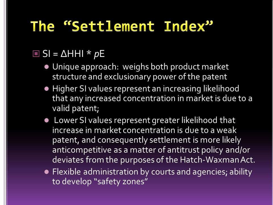 SI = ∆HHI * pE Unique approach: weighs both product market structure and exclusionary power of the patent Higher SI values represent an increasing likelihood that any increased concentration in market is due to a valid patent; Lower SI values represent greater likelihood that increase in market concentration is due to a weak patent, and consequently settlement is more likely anticompetitive as a matter of antitrust policy and/or deviates from the purposes of the Hatch-Waxman Act.