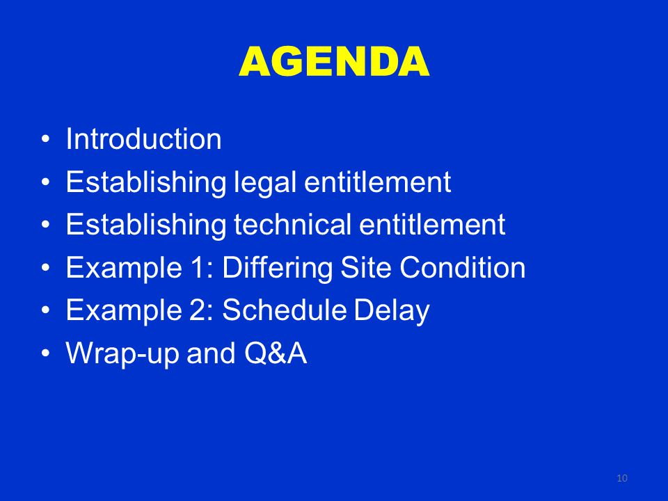 10 AGENDA Introduction Establishing legal entitlement Establishing technical entitlement Example 1: Differing Site Condition Example 2: Schedule Delay Wrap-up and Q&A