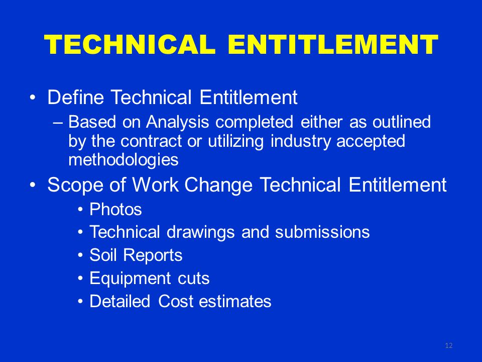 12 TECHNICAL ENTITLEMENT Define Technical Entitlement –Based on Analysis completed either as outlined by the contract or utilizing industry accepted methodologies Scope of Work Change Technical Entitlement Photos Technical drawings and submissions Soil Reports Equipment cuts Detailed Cost estimates